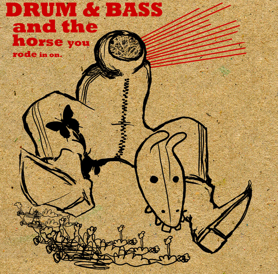 Drum & Bass and the horse you rode in on